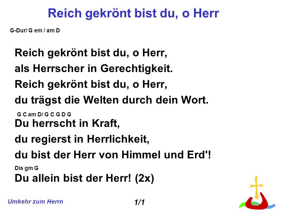 Umkehr zum Herrn Reich gekrönt bist du, o Herr Reich gekrönt bist du, o Herr, als Herrscher in Gerechtigkeit. Reich gekrönt bist du, o Herr, du trägst
