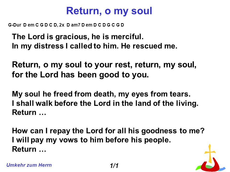Umkehr zum Herrn Return, o my soul The Lord is gracious, he is merciful. In my distress I called to him. He rescued me. Return, o my soul to your rest