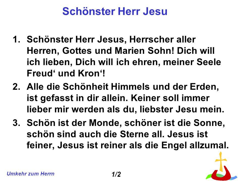Umkehr zum Herrn Schönster Herr Jesu 1.Schönster Herr Jesus, Herrscher aller Herren, Gottes und Marien Sohn! Dich will ich lieben, Dich will ich ehren