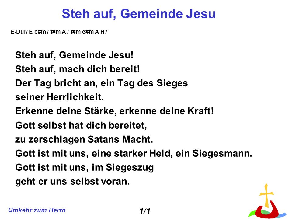 Umkehr zum Herrn Steh auf, Gemeinde Jesu Steh auf, Gemeinde Jesu! Steh auf, mach dich bereit! Der Tag bricht an, ein Tag des Sieges seiner Herrlichkei