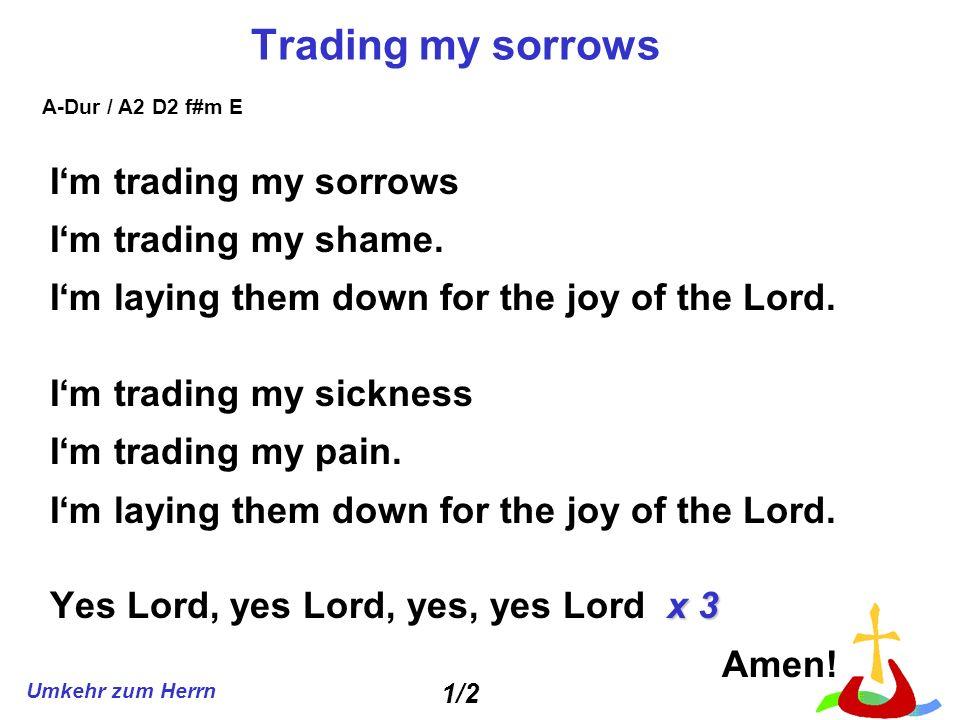 Umkehr zum Herrn Trading my sorrows Im trading my sorrows Im trading my shame. Im laying them down for the joy of the Lord. Im trading my sickness Im