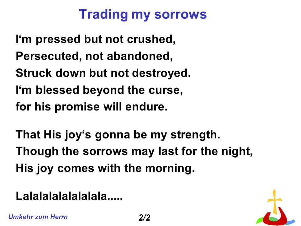 Umkehr zum Herrn Trading my sorrows Im pressed but not crushed, Persecuted, not abandoned, Struck down but not destroyed.