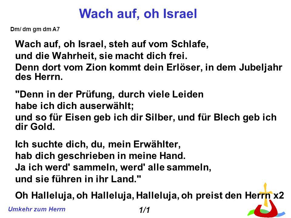 Umkehr zum Herrn Wach auf, oh Israel Wach auf, oh Israel, steh auf vom Schlafe, und die Wahrheit, sie macht dich frei. Denn dort vom Zion kommt dein E