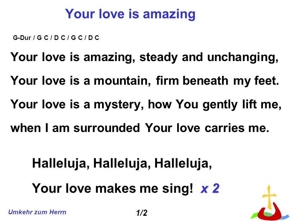Umkehr zum Herrn Your love is amazing Your love is amazing, steady and unchanging, Your love is a mountain, firm beneath my feet. Your love is a myste