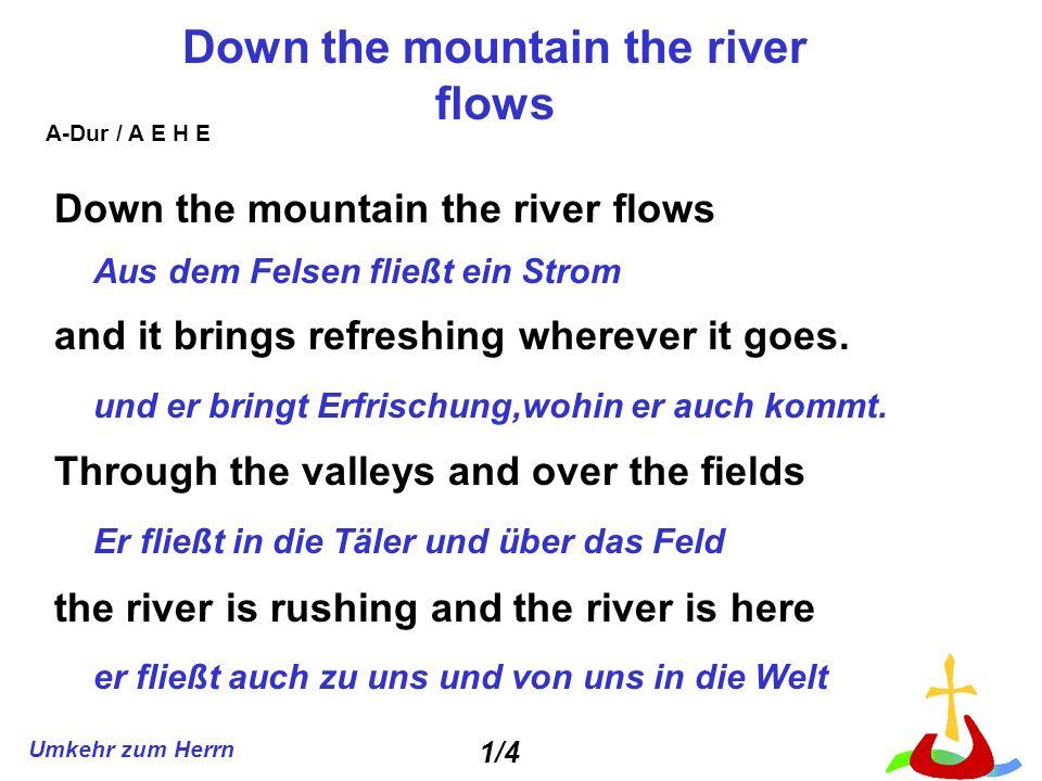 Umkehr zum Herrn Down the mountain the river flows Aus dem Felsen fließt ein Strom and it brings refreshing wherever it goes. und er bringt Erfrischun