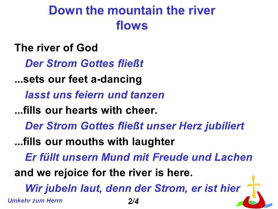 Umkehr zum Herrn Down the mountain the river flows The river of God Der Strom Gottes fließt...sets our feet a-dancing lasst uns feiern und tanzen...fi