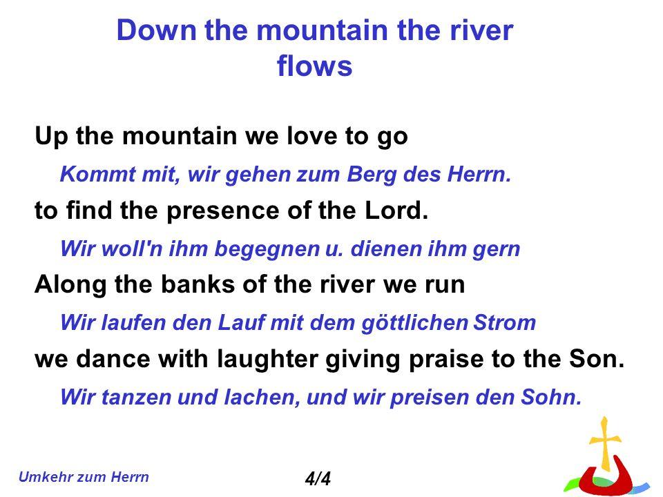 Umkehr zum Herrn Down the mountain the river flows Up the mountain we love to go Kommt mit, wir gehen zum Berg des Herrn. to find the presence of the
