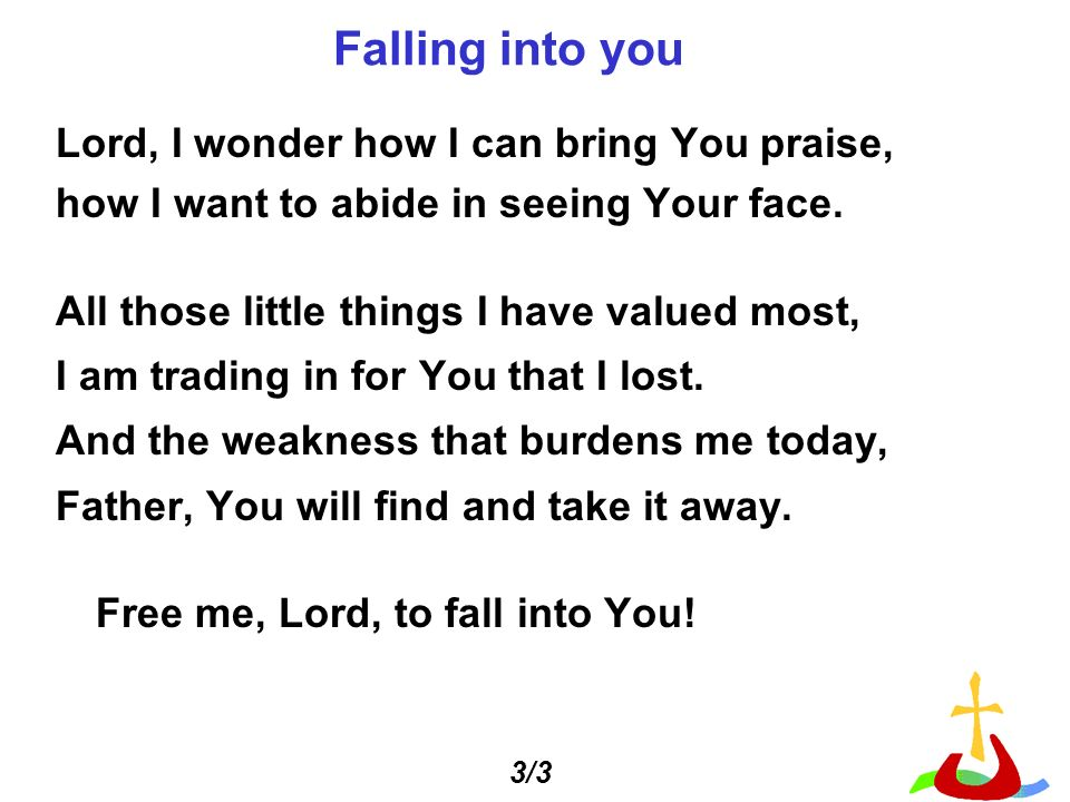 Falling into you Lord, I wonder how I can bring You praise, how I want to abide in seeing Your face.