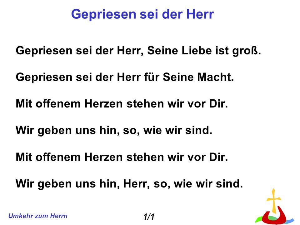 Umkehr zum Herrn Gepriesen sei der Herr Gepriesen sei der Herr, Seine Liebe ist groß. Gepriesen sei der Herr für Seine Macht. Mit offenem Herzen stehe