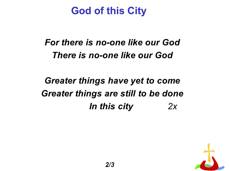 God of this City For there is no-one like our God There is no-one like our God Greater things have yet to come Greater things are still to be done In this city 2x 2/3