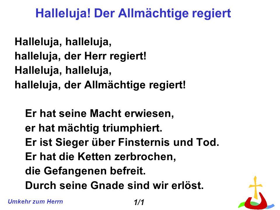 Umkehr zum Herrn Halleluja! Der Allmächtige regiert Halleluja, halleluja, halleluja, der Herr regiert! Halleluja, halleluja, halleluja, der Allmächtig