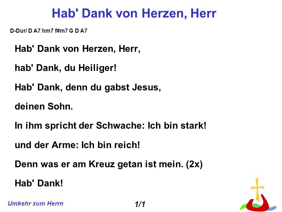 Umkehr zum Herrn Hab' Dank von Herzen, Herr Hab' Dank von Herzen, Herr, hab' Dank, du Heiliger! Hab' Dank, denn du gabst Jesus, deinen Sohn. In ihm sp