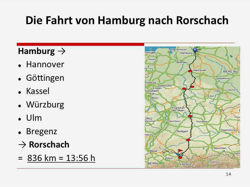14 Die Fahrt von Hamburg nach Rorschach Hamburg Hannover Göttingen Kassel Würzburg Ulm Bregenz Rorschach = 836 km = 13:56 h