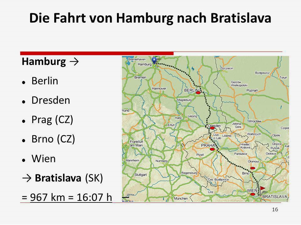 16 Hamburg Berlin Dresden Prag (CZ) Brno (CZ) Wien Bratislava (SK) = 967 km = 16:07 h Die Fahrt von Hamburg nach Bratislava
