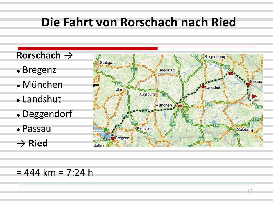17 Die Fahrt von Rorschach nach Ried Rorschach Bregenz München Landshut Deggendorf Passau Ried = 444 km = 7:24 h