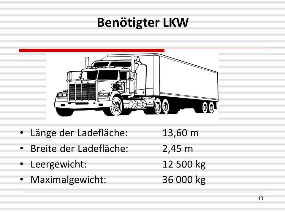 43 Benötigter LKW Länge der Ladefläche:13,60 m Breite der Ladefläche:2,45 m Leergewicht:12 500 kg Maximalgewicht:36 000 kg