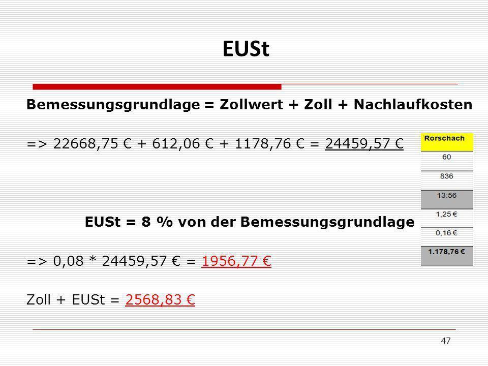 EUSt Bemessungsgrundlage = Zollwert + Zoll + Nachlaufkosten => 22668,75 + 612,06 + 1178,76 = 24459,57 EUSt = 8 % von der Bemessungsgrundlage => 0,08 * 24459,57 = 1956,77 Zoll + EUSt = 2568,83 47