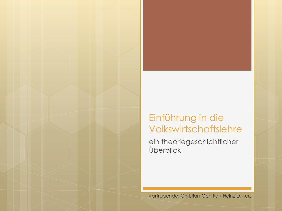 Einführung in die Volkswirtschaftslehre ein theoriegeschichtlicher Überblick Vortragende: Christian Gehrke / Heinz D.