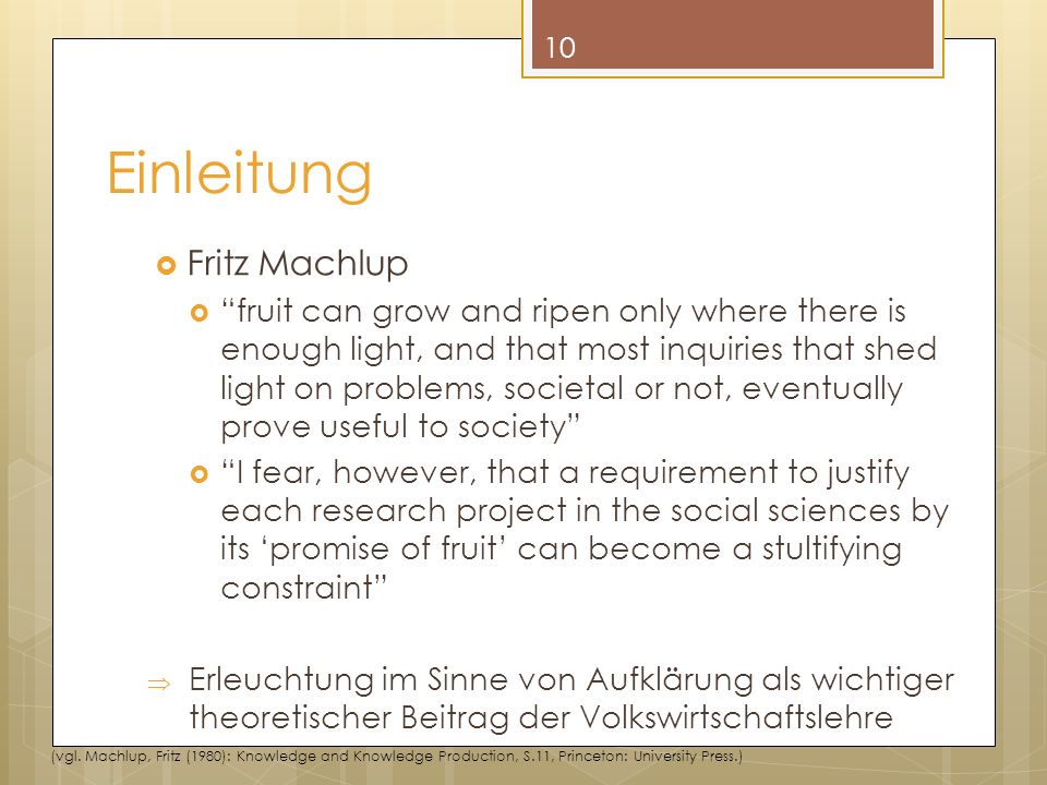 Einleitung Fritz Machlup fruit can grow and ripen only where there is enough light, and that most inquiries that shed light on problems, societal or not, eventually prove useful to society I fear, however, that a requirement to justify each research project in the social sciences by its promise of fruit can become a stultifying constraint Erleuchtung im Sinne von Aufklärung als wichtiger theoretischer Beitrag der Volkswirtschaftslehre 10 (vgl.