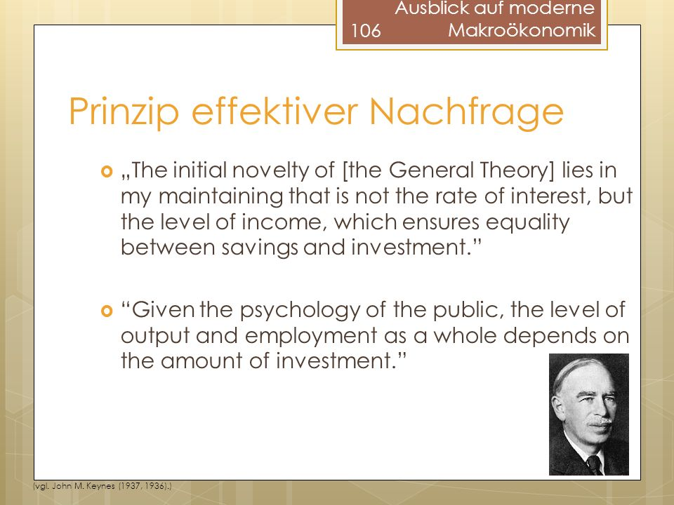 Prinzip effektiver Nachfrage The initial novelty of [the General Theory] lies in my maintaining that is not the rate of interest, but the level of income, which ensures equality between savings and investment.