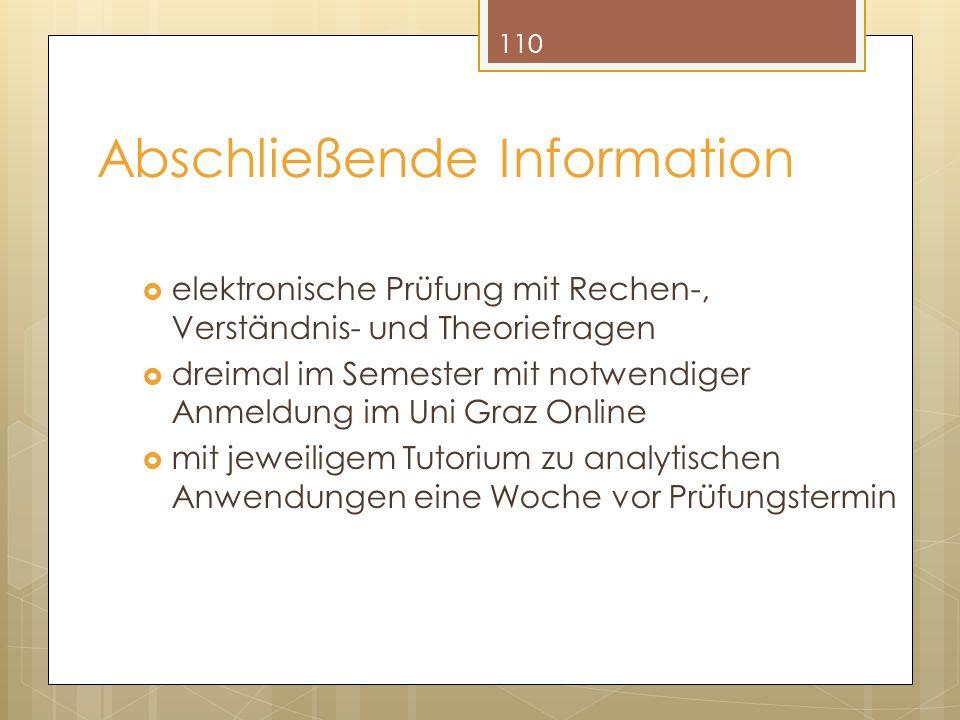 Abschließende Information elektronische Prüfung mit Rechen-, Verständnis- und Theoriefragen dreimal im Semester mit notwendiger Anmeldung im Uni Graz Online mit jeweiligem Tutorium zu analytischen Anwendungen eine Woche vor Prüfungstermin 110