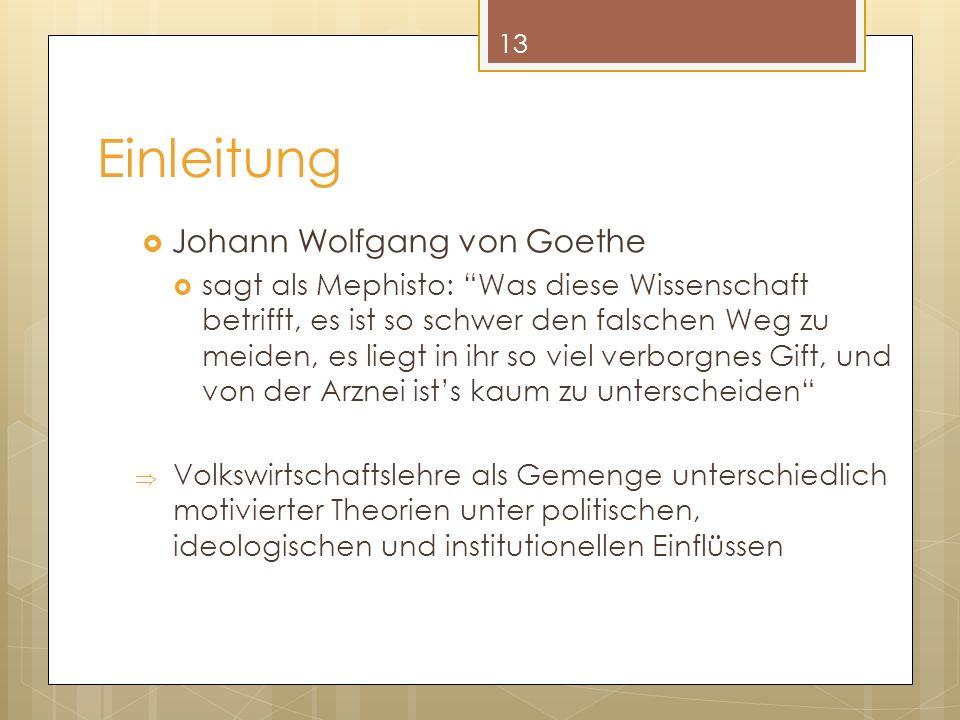 Einleitung Johann Wolfgang von Goethe sagt als Mephisto: Was diese Wissenschaft betrifft, es ist so schwer den falschen Weg zu meiden, es liegt in ihr so viel verborgnes Gift, und von der Arznei ists kaum zu unterscheiden Volkswirtschaftslehre als Gemenge unterschiedlich motivierter Theorien unter politischen, ideologischen und institutionellen Einflüssen 13