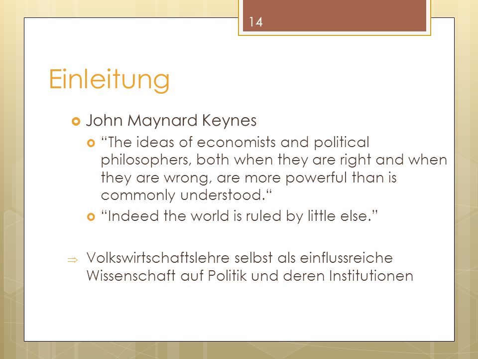 Einleitung John Maynard Keynes The ideas of economists and political philosophers, both when they are right and when they are wrong, are more powerful than is commonly understood.
