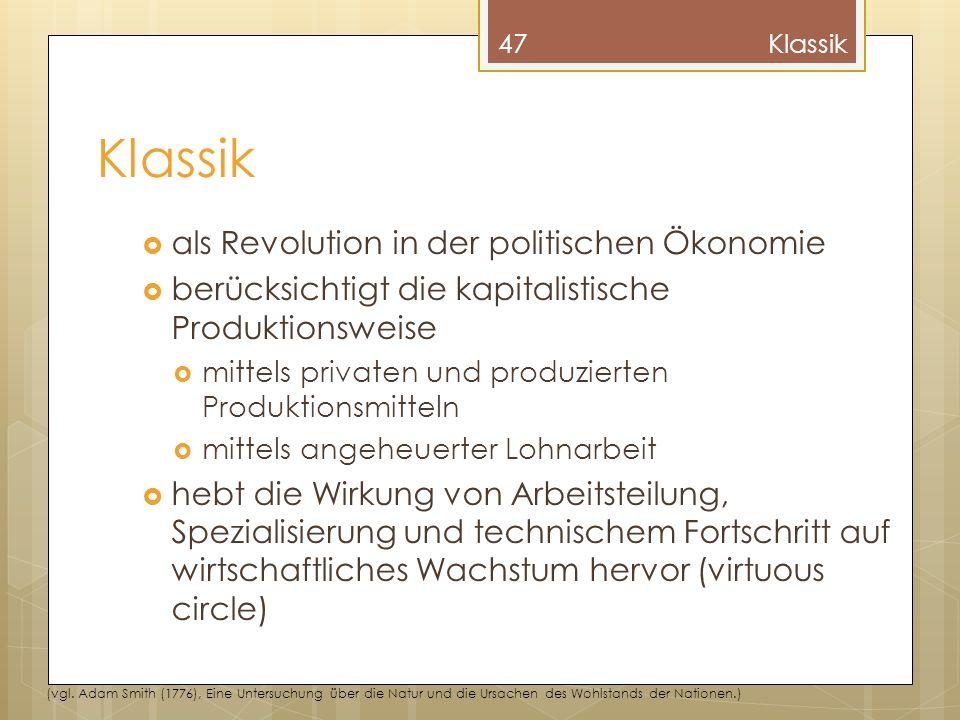 Klassik als Revolution in der politischen Ökonomie berücksichtigt die kapitalistische Produktionsweise mittels privaten und produzierten Produktionsmitteln mittels angeheuerter Lohnarbeit hebt die Wirkung von Arbeitsteilung, Spezialisierung und technischem Fortschritt auf wirtschaftliches Wachstum hervor (virtuous circle) 47Klassik (vgl.