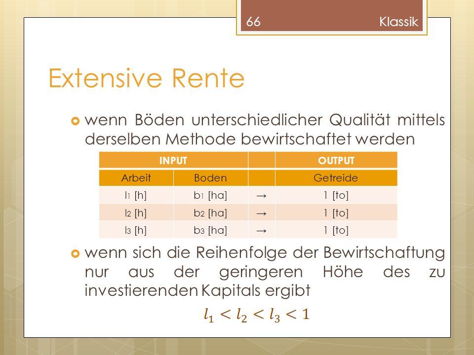 Extensive Rente wenn Böden unterschiedlicher Qualität mittels derselben Methode bewirtschaftet werden wenn sich die Reihenfolge der Bewirtschaftung nur aus der geringeren Höhe des zu investierenden Kapitals ergibt 66Klassik INPUTOUTPUT ArbeitBodenGetreide l 1 [h]b 1 [ha]1 [to] l 2 [h]b 2 [ha]1 [to] l 3 [h]b 3 [ha]1 [to]