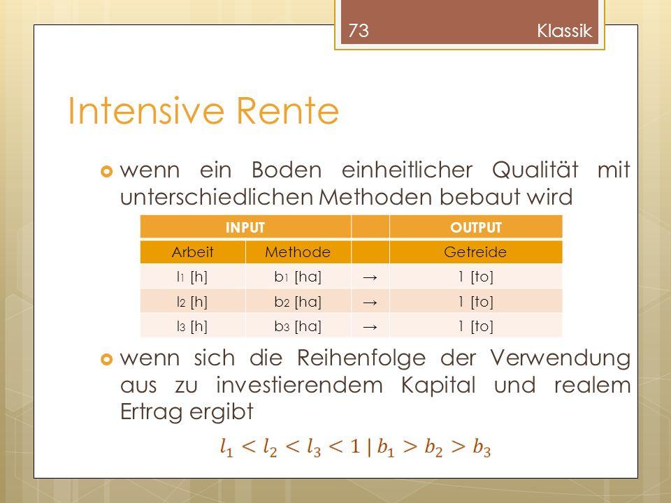 Intensive Rente wenn ein Boden einheitlicher Qualität mit unterschiedlichen Methoden bebaut wird wenn sich die Reihenfolge der Verwendung aus zu investierendem Kapital und realem Ertrag ergibt 73Klassik INPUTOUTPUT ArbeitMethodeGetreide l 1 [h]b 1 [ha]1 [to] l 2 [h]b 2 [ha]1 [to] l 3 [h]b 3 [ha]1 [to]