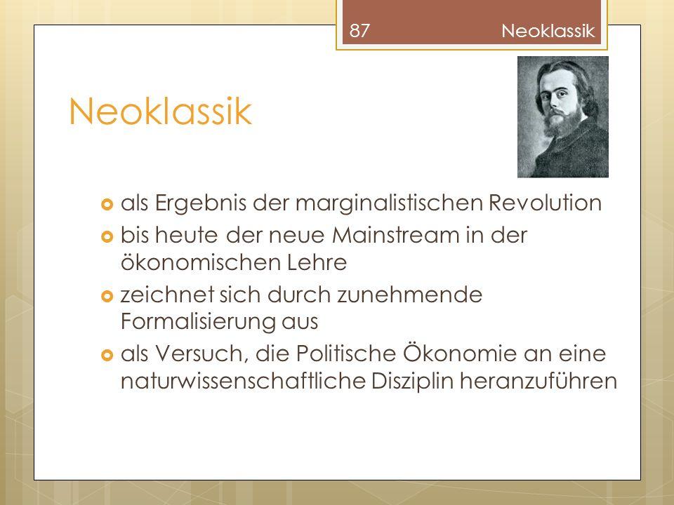 Neoklassik als Ergebnis der marginalistischen Revolution bis heute der neue Mainstream in der ökonomischen Lehre zeichnet sich durch zunehmende Formalisierung aus als Versuch, die Politische Ökonomie an eine naturwissenschaftliche Disziplin heranzuführen 87Neoklassik