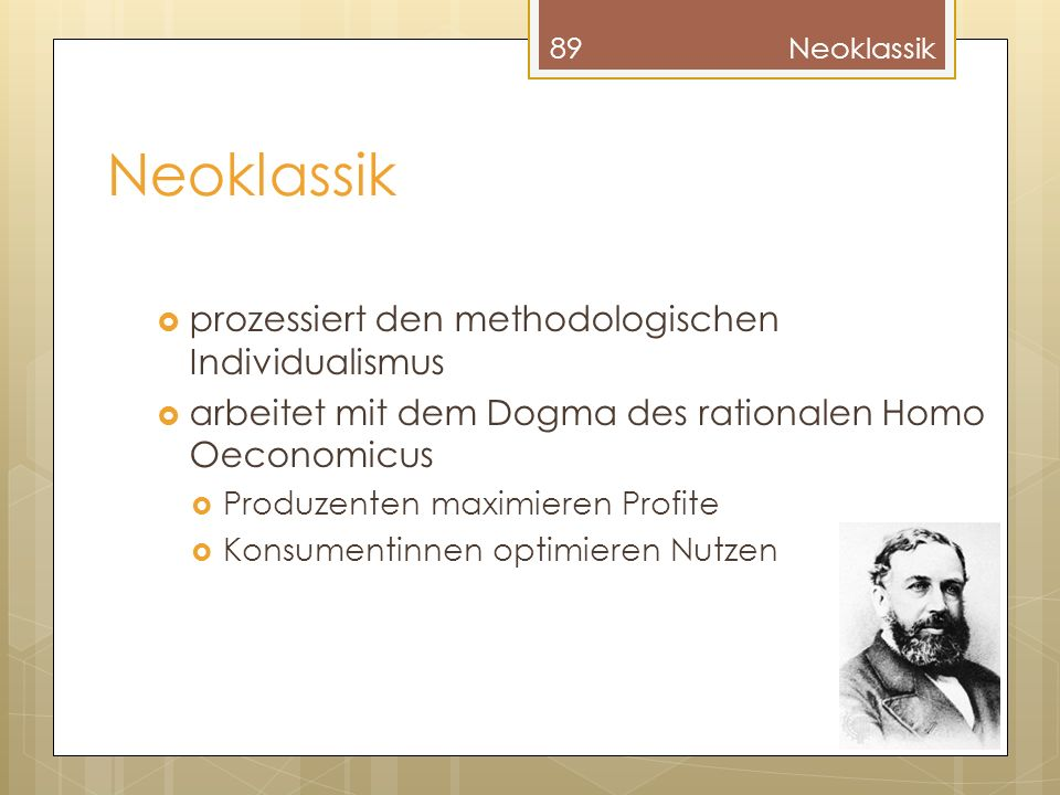 Neoklassik prozessiert den methodologischen Individualismus arbeitet mit dem Dogma des rationalen Homo Oeconomicus Produzenten maximieren Profite Konsumentinnen optimieren Nutzen 89Neoklassik