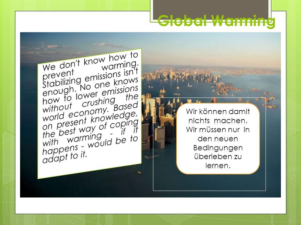Global Warming Wir können damit nichts machen. Wir müssen nur in den neuen Bedingungen überleben zu lernen.
