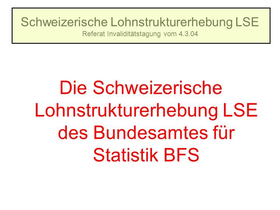 Schweizerische Lohnstrukturerhebung LSE Referat Invaliditätstagung vom 4.3.04 Die Schweizerische Lohnstrukturerhebung LSE des Bundesamtes für Statisti
