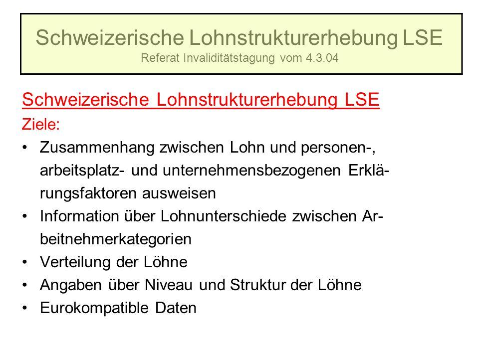 Schweizerische Lohnstrukturerhebung LSE Referat Invaliditätstagung vom 4.3.04 Schweizerische Lohnstrukturerhebung LSE Ziele: Zusammenhang zwischen Loh