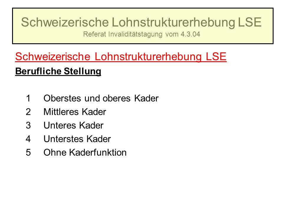 Schweizerische Lohnstrukturerhebung LSE Referat Invaliditätstagung vom 4.3.04 Schweizerische Lohnstrukturerhebung LSE Berufliche Stellung 1Oberstes un