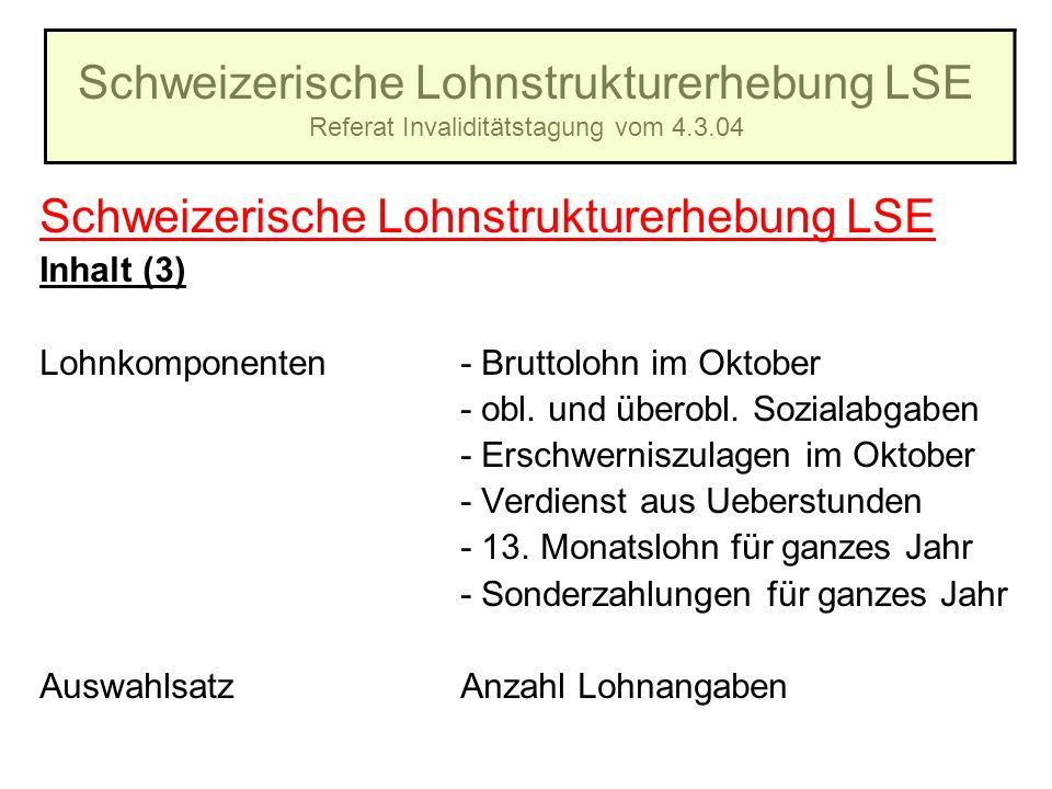Schweizerische Lohnstrukturerhebung LSE Referat Invaliditätstagung vom 4.3.04 Schweizerische Lohnstrukturerhebung LSE Inhalt (3) Lohnkomponenten- Brut
