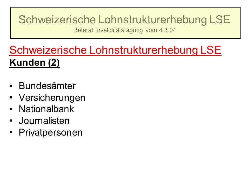 Schweizerische Lohnstrukturerhebung LSE Referat Invaliditätstagung vom 4.3.04 Schweizerische Lohnstrukturerhebung LSE Kunden (2) Bundesämter Versicher