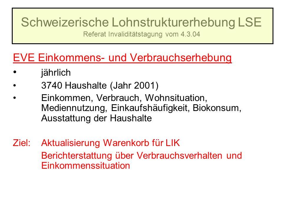 Schweizerische Lohnstrukturerhebung LSE Referat Invaliditätstagung vom 4.3.04 EVE Einkommens- und Verbrauchserhebung jährlich 3740 Haushalte (Jahr 200