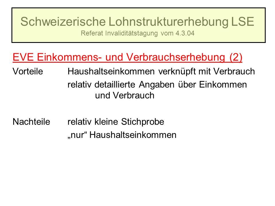 Schweizerische Lohnstrukturerhebung LSE Referat Invaliditätstagung vom 4.3.04 EVE Einkommens- und Verbrauchserhebung (2) VorteileHaushaltseinkommen ve
