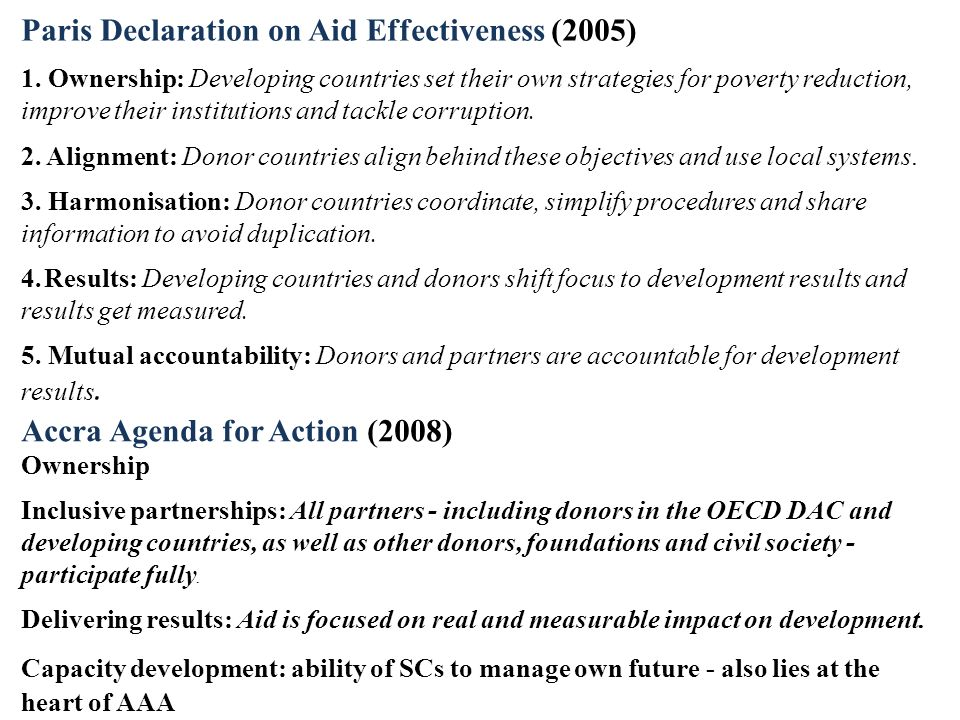 Paris Declaration on Aid Effectiveness (2005) 1. Ownership: Developing countries set their own strategies for poverty reduction, improve their institu