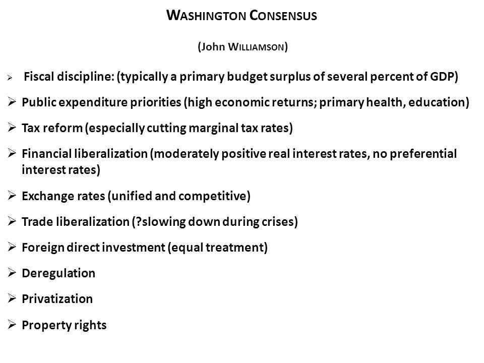 W ASHINGTON C ONSENSUS (John W ILLIAMSON ) Fiscal discipline: (typically a primary budget surplus of several percent of GDP) Public expenditure priori