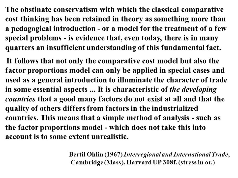 The obstinate conservatism with which the classical comparative cost thinking has been retained in theory as something more than a pedagogical introd