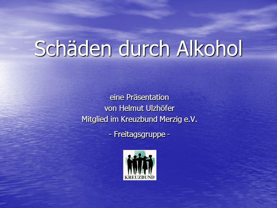Schäden durch Alkohol eine Präsentation von Helmut Ulzhöfer Mitglied im Kreuzbund Merzig e.V. - Freitagsgruppe -