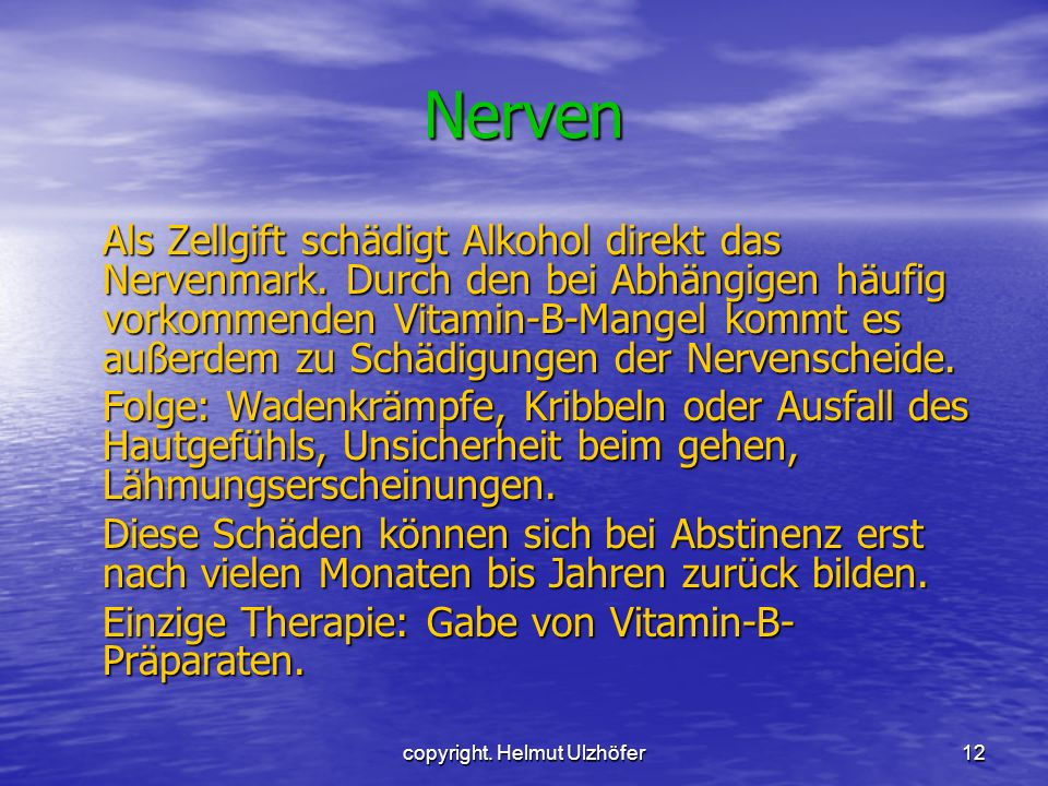 copyright. Helmut Ulzhöfer12 Nerven Als Zellgift schädigt Alkohol direkt das Nervenmark. Durch den bei Abhängigen häufig vorkommenden Vitamin-B-Mangel
