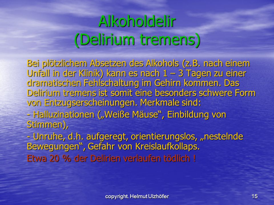copyright. Helmut Ulzhöfer15 Alkoholdelir (Delirium tremens) Bei plötzlichem Absetzen des Alkohols (z.B. nach einem Unfall in der Klinik) kann es nach