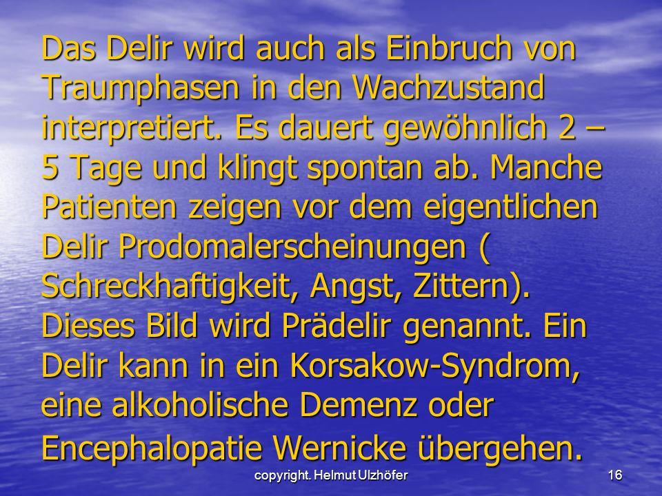 copyright. Helmut Ulzhöfer16 Das Delir wird auch als Einbruch von Traumphasen in den Wachzustand interpretiert. Es dauert gewöhnlich 2 – 5 Tage und kl