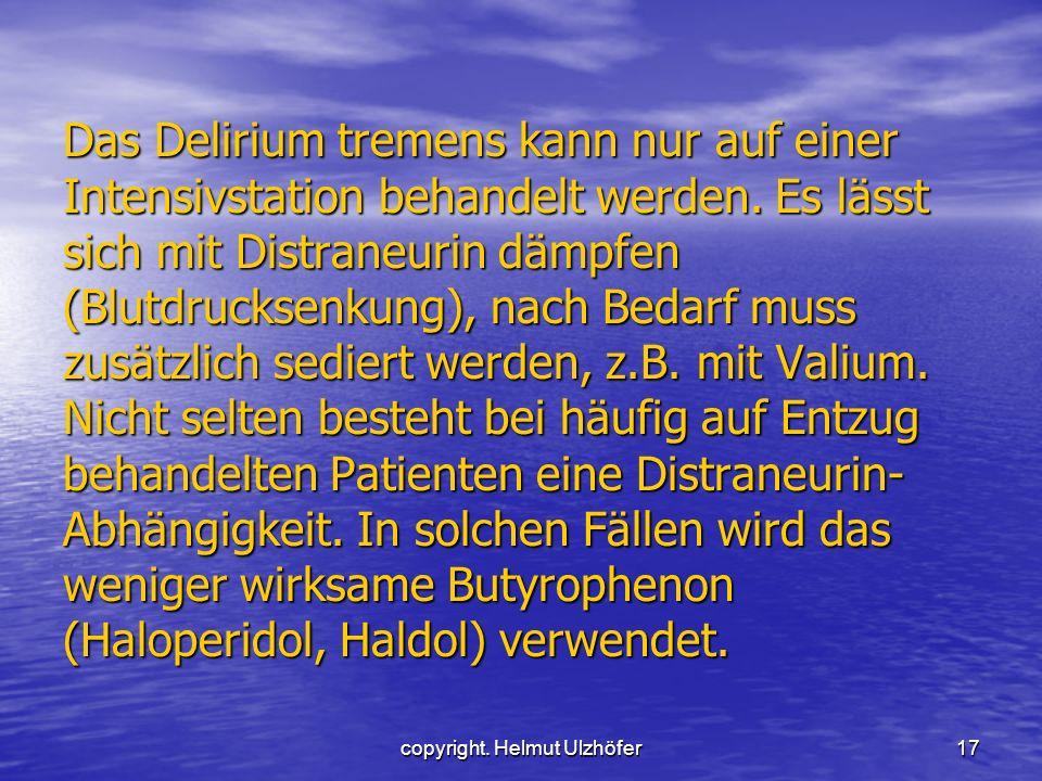 copyright. Helmut Ulzhöfer17 Das Delirium tremens kann nur auf einer Intensivstation behandelt werden. Es lässt sich mit Distraneurin dämpfen (Blutdru
