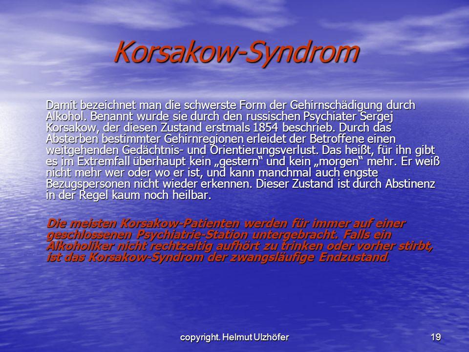 copyright. Helmut Ulzhöfer19 Korsakow-Syndrom Damit bezeichnet man die schwerste Form der Gehirnschädigung durch Alkohol. Benannt wurde sie durch den