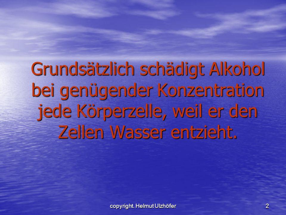 copyright. Helmut Ulzhöfer2 Grundsätzlich schädigt Alkohol bei genügender Konzentration jede Körperzelle, weil er den Zellen Wasser entzieht.